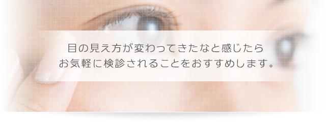 目の見え方が変わってきたなと感じたら お気軽に検診されることをおすすめします。